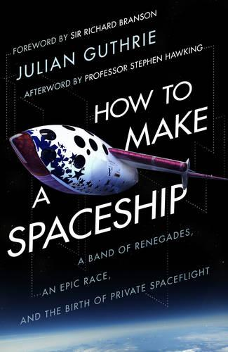 How to Make a Spaceship: A Band of Renegades, an Epic Race and the Birth of Private Space Flight (Paperback)