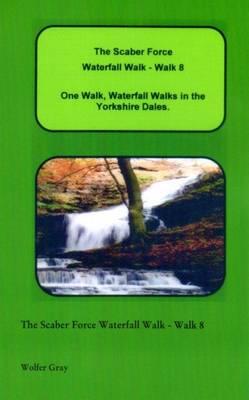 The Scaber Force Waterfall Walk - Walk 8: One Walk, Waterfall Walks in the Yorkshire Dales. - Waterfall Walks (Paperback)