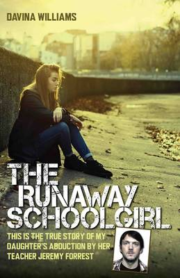 The Runaway Schoolgirl: This is the True Story of My Daughter's Abduction by Her Teacher Jeremy Forrest (Hardback)