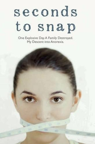 Seconds to Snap - One Explosive Day. A Family Destroyed. My Descent into Anorexia. (Paperback)