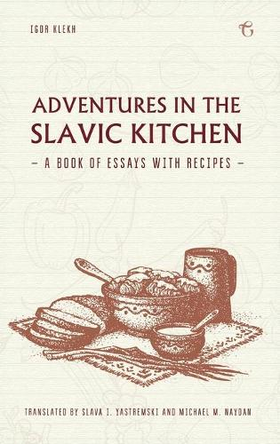 Adventures in the Slavic Kitchen: A Book of Essays with Recipes (Hardback)