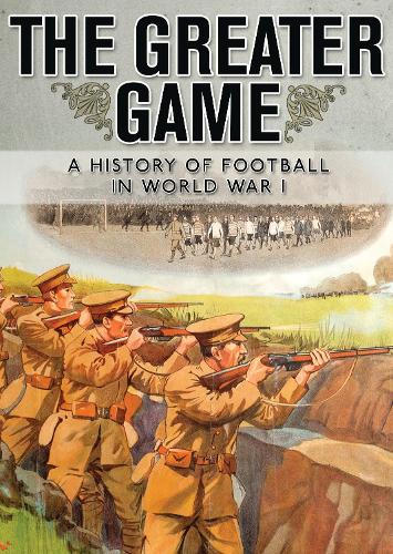 The Greater Game: A history of football in World War I (Paperback)
