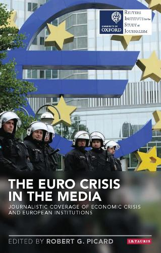 The Euro Crisis in the Media: Journalistic Coverage of Economic Crisis and European Institutions - Reuters Institute for the Study of Journalism (Hardback)