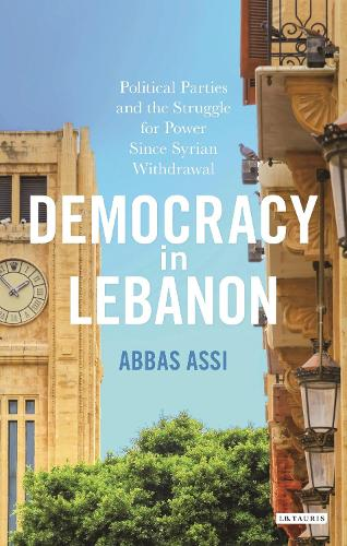 Democracy in Lebanon: Political Parties and the Struggle for Power Since Syrian Withdrawal - Library of Modern Middle East Studies 166 (Hardback)