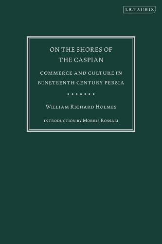 On the Shores of the Caspian: Commerce and Culture in Nineteenth Century Persia (Hardback)