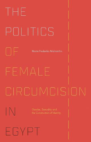 The Politics of Female Circumcision in Egypt: Gender, Sexuality and the Construction of Identity - Library of Modern Middle East Studies 170 (Hardback)