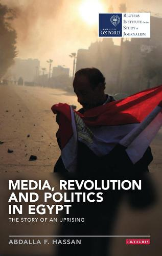 Media, Revolution and Politics in Egypt: The Story of an Uprising - Reuters Institute for the Study of Journalism (Paperback)