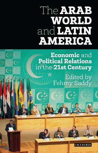 The Arab World and Latin America: Economic and Political Relations in the Twenty-First Century - Library of International Relations 75 (Hardback)