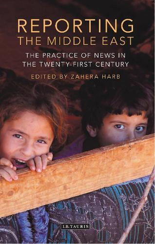 Reporting the Middle East: The Practice of News in the Twenty-First Century - Lib of Modern Middle East Studies (Hardback)