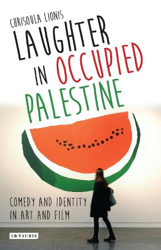 Laughter in Occupied Palestine: Comedy and Identity in Art and Film - International Library of Visual Culture (Hardback)
