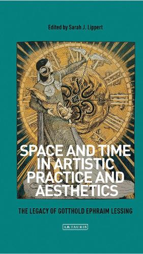 Space and Time in Artistic Practice and Aesthetics: The Legacy of Gotthold Ephraim Lessing - International Library of Modern and Contemporary Art 23 (Hardback)