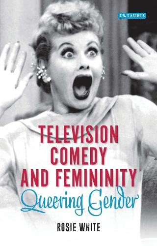 Television Comedy and Femininity: Queering Gender - Library of Gender and Popular Culture (Hardback)