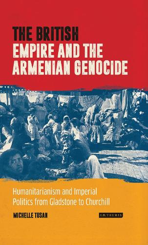 The British Empire and the Armenian Genocide: Humanitarianism and Imperial Politics from Gladstone to Churchill - INT Lib of C20th History (Hardback)