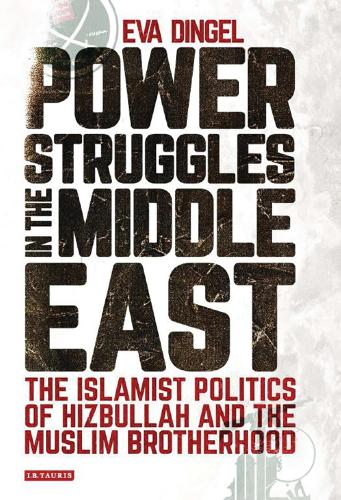 Power Struggles in the Middle East: The Islamist Politics of Hizbullah and the Muslim Brotherhood - Library of Modern Middle East Studies 180 (Hardback)