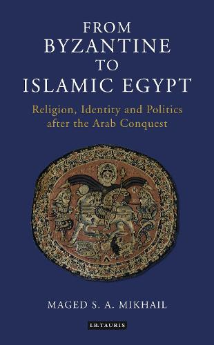 From Byzantine to Islamic Egypt: Religion, Identity and Politics After the Arab Conquest (Paperback)