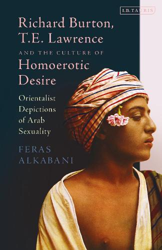 Richard Burton, T.E. Lawrence and the Culture of Homoerotic Desire: Orientalist Depictions of Arab Sexuality (Hardback)