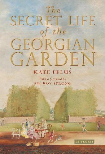 The Secret Life of the Georgian Garden: Beautiful Objects and Agreeable Retreats (Hardback)