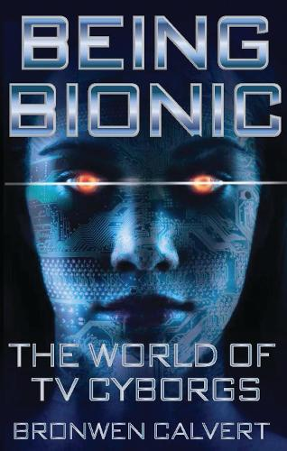 Being Bionic: The World of TV Cyborgs - Investigating Cult TV (Paperback)