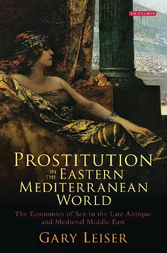 Prostitution in the Eastern Mediterranean World: The Economics of Sex in the Late Antique and Medieval Middle East - Library of Middle East History (Hardback)