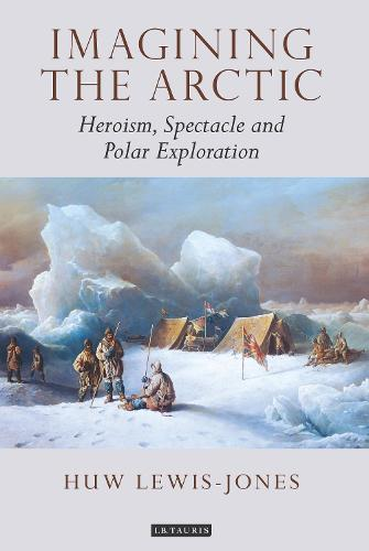 Imagining the Arctic: Heroism, Spectacle and Polar Exploration - Tauris Historical Geographical Series (Hardback)