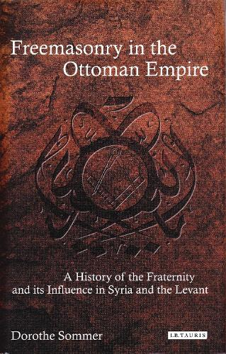 Freemasonry in the Ottoman Empire: A History of the Fraternity and its Influence in Syria and the Levant (Paperback)