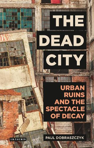 The Dead City: Urban Ruins and the Spectacle of Decay - International Library of Visual Culture (Hardback)