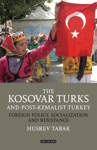The Kosovar Turks and Post-Kemalist Turkey: Foreign Policy, Socialization and Resistance - Library of Modern Turkey (Hardback)