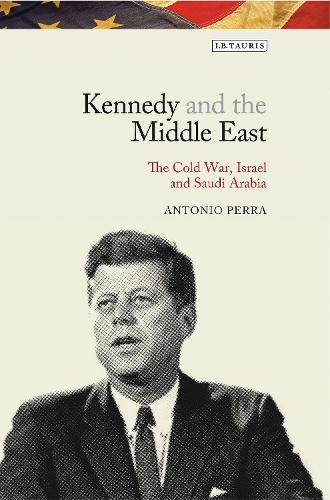 Kennedy and the Middle East: The Cold War, Israel and Saudi Arabia (Hardback)