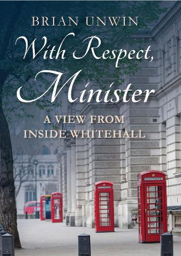 With Respect, Minister: A View from Inside Whitehall (Hardback)
