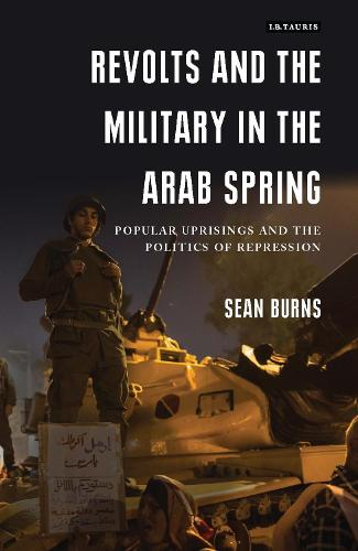 Revolts and the Military in the Arab Spring: Popular Uprisings and the Politics of Repressions (Hardback)
