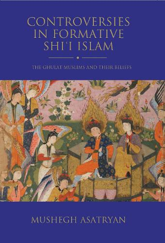 Controversies in Formative Shi'i Islam: The Ghulat Muslims and Their Beliefs (Hardback)