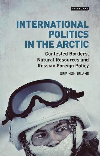International Politics in the Arctic: Contested Borders, Natural Resources and Russian Foreign Policy - Library of Arctic Studies (Hardback)