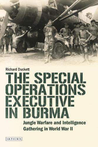 The Special Operations Executive (SOE) in Burma: Jungle Warfare and Intelligence Gathering in WW2 (Hardback)