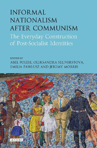 Informal Nationalism After Communism: The Everyday Construction of Post-Socialist Identities (Hardback)