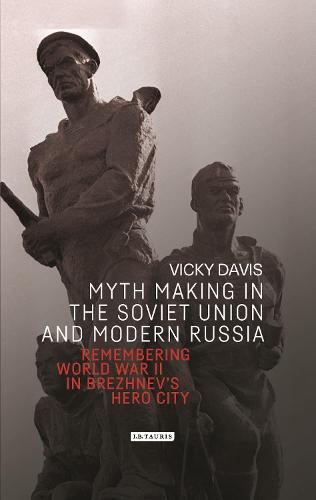 Myth Making in the Soviet Union and Modern Russia: Remembering World War Two in Brezhnev's Hero City - Library of Modern Russian History (Hardback)