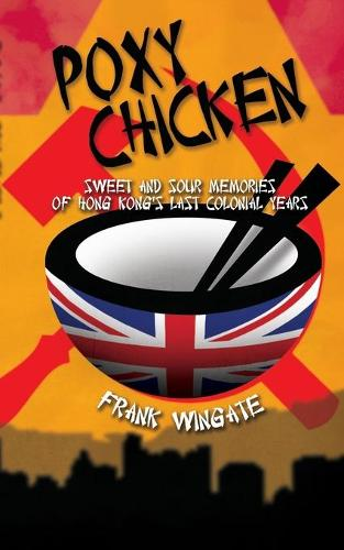 Poxy Chicken: Sweet and Sour Memories of Hong Kong's Last Colonial Years (Paperback)