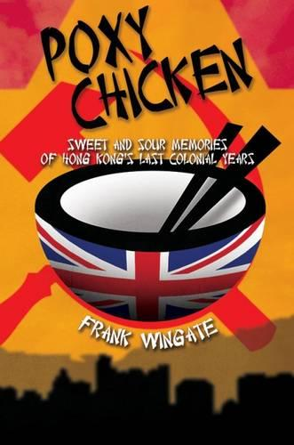 Poxy Chicken: Sweet and Sour Memories of Hong Kong's Last Colonial Years (Hardback)