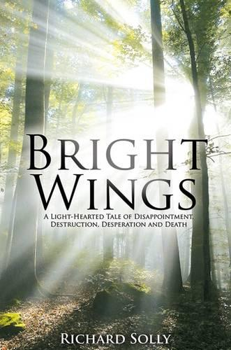 Bright Wings: A Light-Hearted Tale of Disappointment, Destruction, Desperation and Death (Hardback)