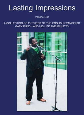 Lasting Impressions Volume One: A Collection of Pictures of the English Evangelist Gary Punch and His Life and Ministry (Hardback)