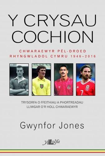 Crysau Cochion, Y - Chwaraewyr Pel-Droed Rhyngwladol Cymru 1946 - 2016 (Paperback)