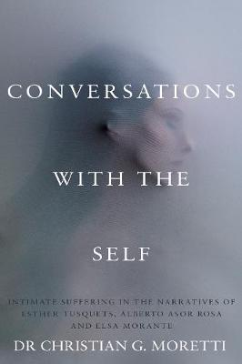 Conversations with the Self: Intimate Suffering in the Narratives of Esther Tusquets, Alberto Asor Rosa and Elsa Morante - Troubador Italian Studies (Paperback)