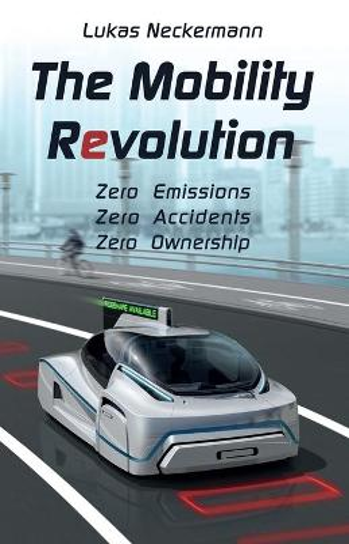 The Mobility Revolution: Zero Emissions, Zero Accidents, Zero Ownership (Paperback)