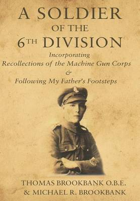 A Soldier of the 6th Division: Incorporating Recollections of The Machine Gun Corps & Following My Father's Footsteps (Hardback)