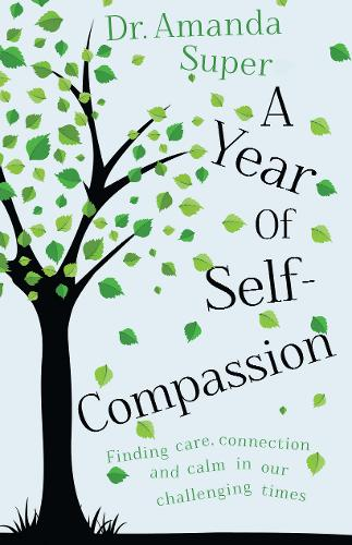 A Year of Self-Compassion: Finding Care, Connection and Calm in our Challenging Times (Paperback)