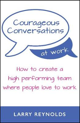 Courageous Conversations at Work: How to create a high performing team where people love to work (Paperback)