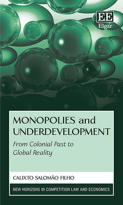 Monopolies and Underdevelopment: From Colonial Past to Global Reality - New Horizons in Competition Law and Economics Series (Hardback)