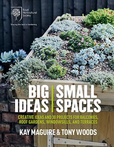 RHS Big Ideas, Small Spaces: Creative ideas and 30 projects for balconies, roof gardens, windowsills and terraces (Hardback)