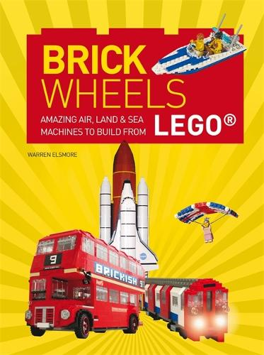Brick Wheels: Amazing Air, Land & Sea Machines to Build from LEGO (Paperback)