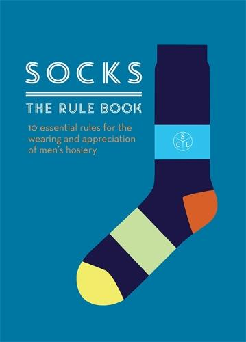 Socks: The Rule Book: 10 essential rules for the wearing and appreciation of men's hosiery (Hardback)