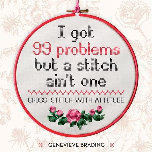 I Got 99 Problems but a Stitch Ain't One: Cross-stitch with attitude to liven up your home (Hardback)
